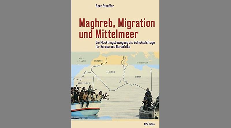 Maghreb, Migration und Mittelmeer: Die Flüchtlingsbewegung als Schicksalsfrage für Europa und Nordafrika – von Beat Stauffer