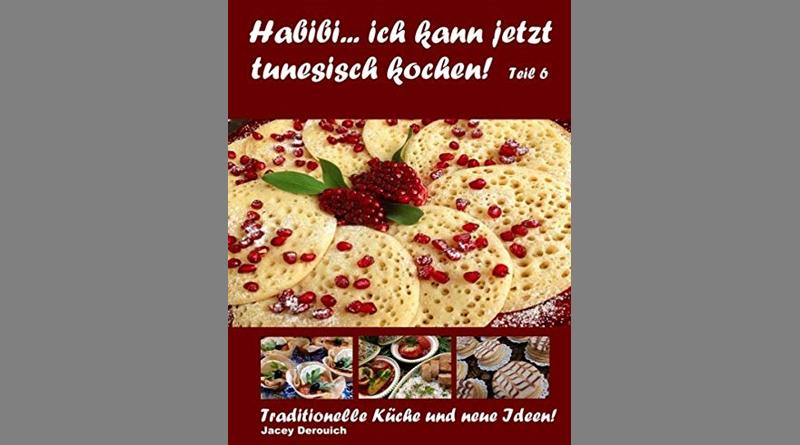 Habibi... ich kann jetzt tunesisch kochen! Teil 6: Traditionelle Küche und neue Ideen! - Von Jacey Derouich