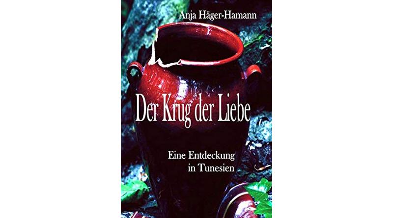 Der Krug der Liebe: Eine Entdeckung in Tunesien - Roman von Anja Häger-Hamann